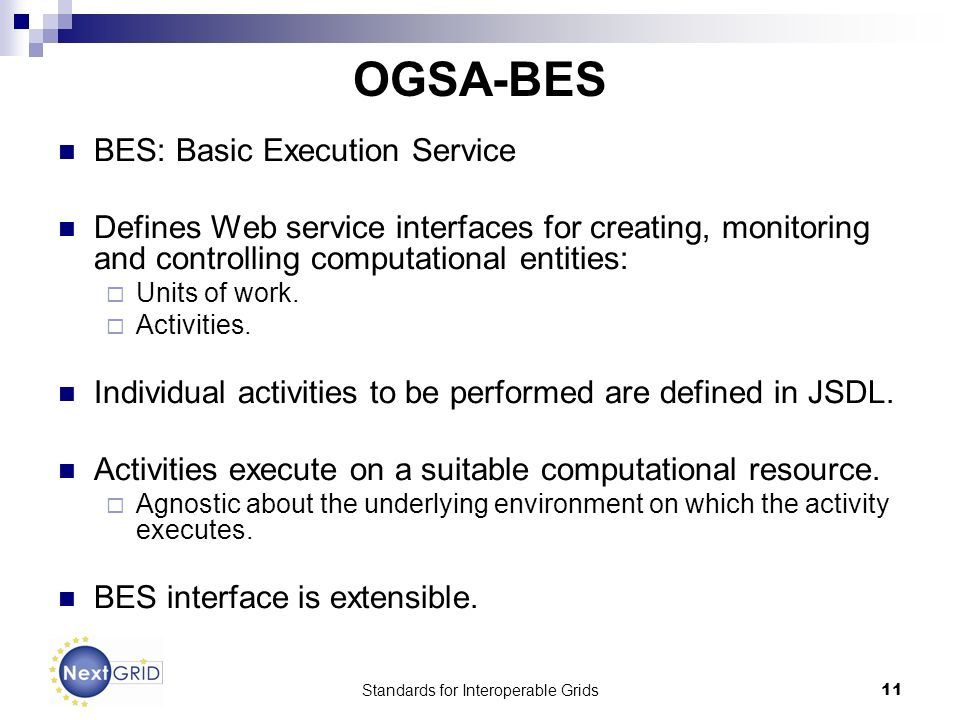 Standards for Interoperable Grids11 OGSA-BES BES: Basic Execution Service Defines Web service interfaces for creating, monitoring and controlling computational entities: Units of work.