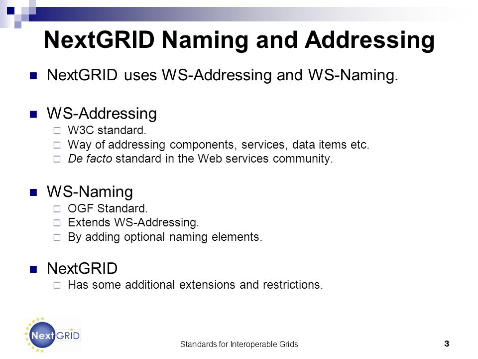 Standards for Interoperable Grids3 NextGRID Naming and Addressing NextGRID uses WS-Addressing and WS-Naming.