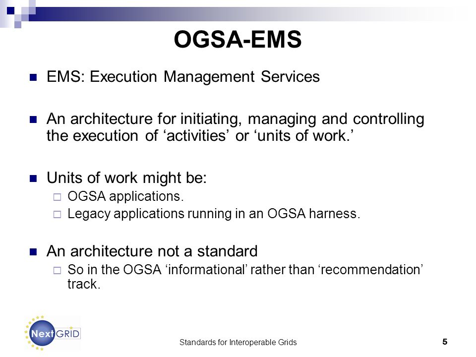 Standards for Interoperable Grids5 OGSA-EMS EMS: Execution Management Services An architecture for initiating, managing and controlling the execution of activities or units of work.