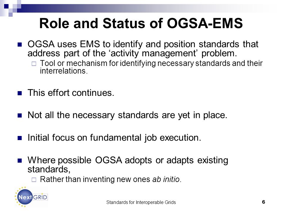 Standards for Interoperable Grids6 Role and Status of OGSA-EMS OGSA uses EMS to identify and position standards that address part of the activity management problem.