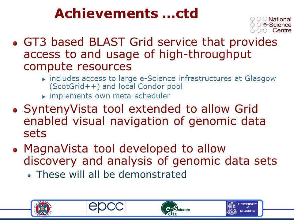 Achievements …ctd GT3 based BLAST Grid service that provides access to and usage of high-throughput compute resources includes access to large e-Science infrastructures at Glasgow (ScotGrid++) and local Condor pool implements own meta-scheduler SyntenyVista tool extended to allow Grid enabled visual navigation of genomic data sets MagnaVista tool developed to allow discovery and analysis of genomic data sets These will all be demonstrated