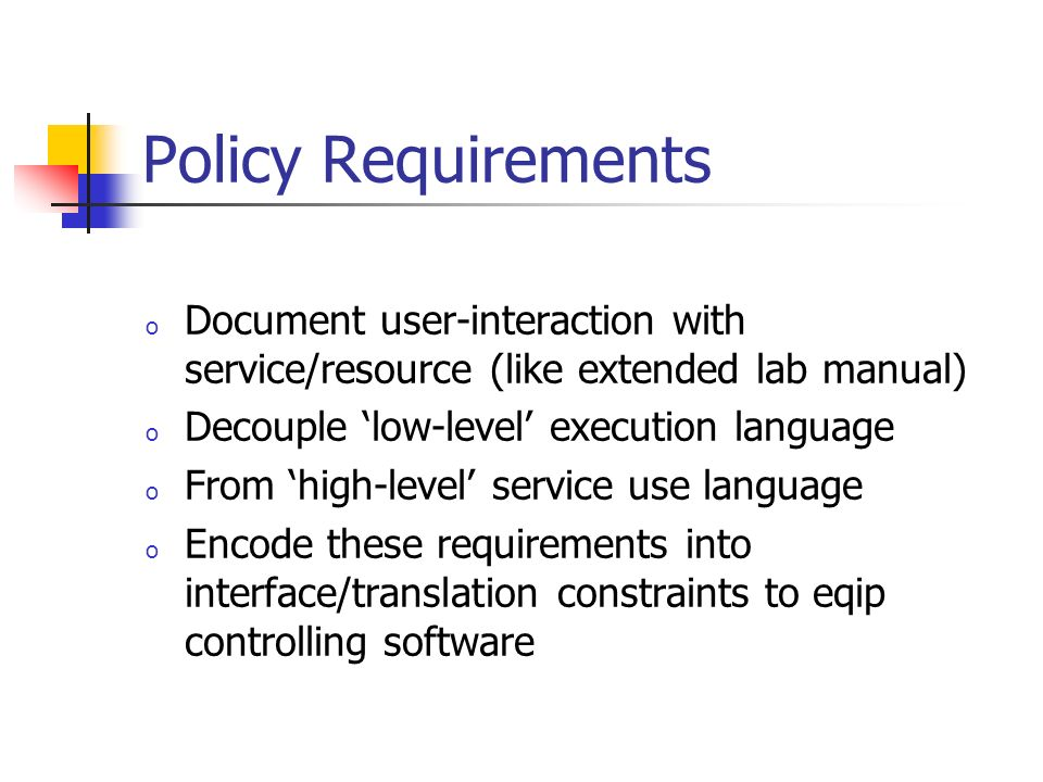 Policy Requirements o Document user-interaction with service/resource (like extended lab manual) o Decouple low-level execution language o From high-level service use language o Encode these requirements into interface/translation constraints to eqip controlling software