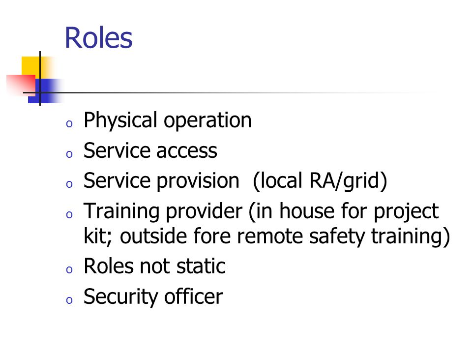 Roles o Physical operation o Service access o Service provision (local RA/grid) o Training provider (in house for project kit; outside fore remote safety training) o Roles not static o Security officer