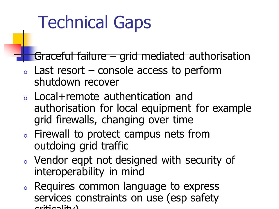 Technical Gaps o Graceful failure – grid mediated authorisation o Last resort – console access to perform shutdown recover o Local+remote authentication and authorisation for local equipment for example grid firewalls, changing over time o Firewall to protect campus nets from outdoing grid traffic o Vendor eqpt not designed with security of interoperability in mind o Requires common language to express services constraints on use (esp safety criticality)