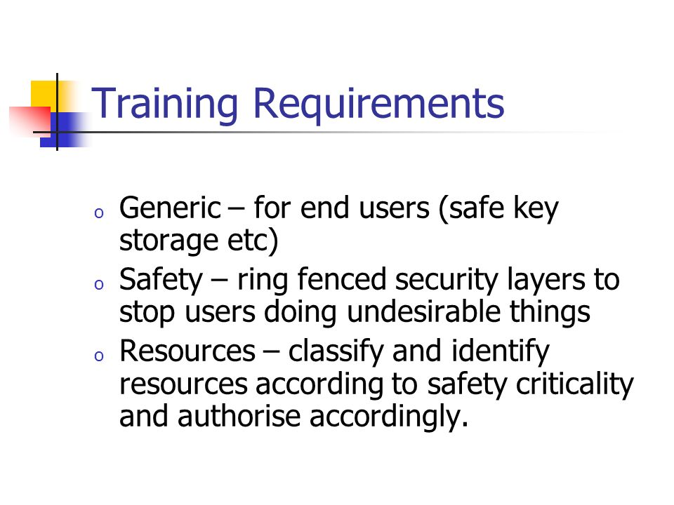 Training Requirements o Generic – for end users (safe key storage etc) o Safety – ring fenced security layers to stop users doing undesirable things o Resources – classify and identify resources according to safety criticality and authorise accordingly.