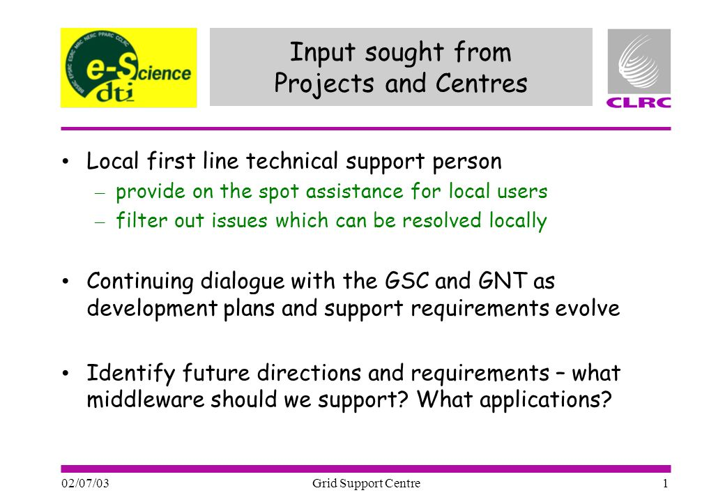 02/07/03 Grid Support Centre 1 Input sought from Projects and Centres Local first line technical support person – provide on the spot assistance for local users – filter out issues which can be resolved locally Continuing dialogue with the GSC and GNT as development plans and support requirements evolve Identify future directions and requirements – what middleware should we support.