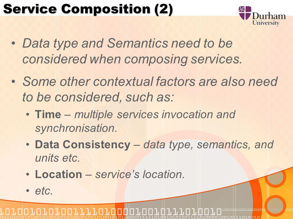 Service Composition (2) Data type and Semantics need to be considered when composing services.