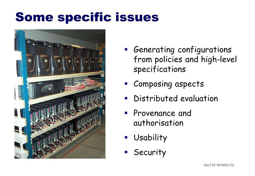 GALT03 16/10/03 (13) Some specific issues Generating configurations from policies and high-level specifications Composing aspects Distributed evaluation Provenance and authorisation Usability Security