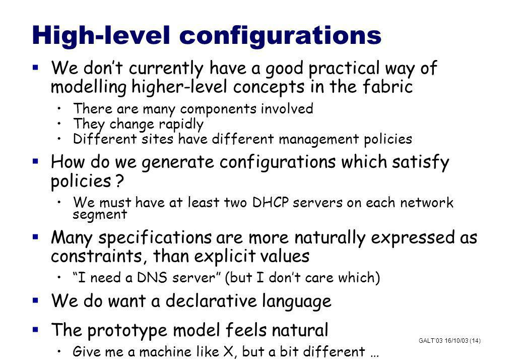 GALT03 16/10/03 (14) High-level configurations We dont currently have a good practical way of modelling higher-level concepts in the fabric There are many components involved They change rapidly Different sites have different management policies How do we generate configurations which satisfy policies .