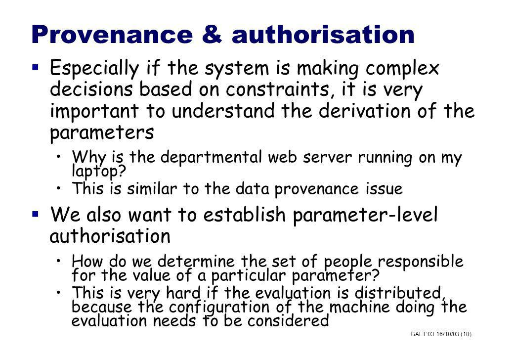GALT03 16/10/03 (18) Provenance & authorisation Especially if the system is making complex decisions based on constraints, it is very important to understand the derivation of the parameters Why is the departmental web server running on my laptop.