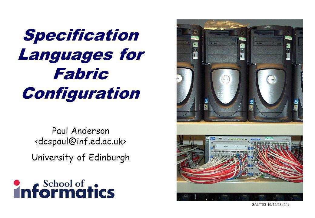 GALT03 16/10/03 (21) Specification Languages for Fabric Configuration Paul Anderson dcspaul@inf.ed.ac.uk University of Edinburgh