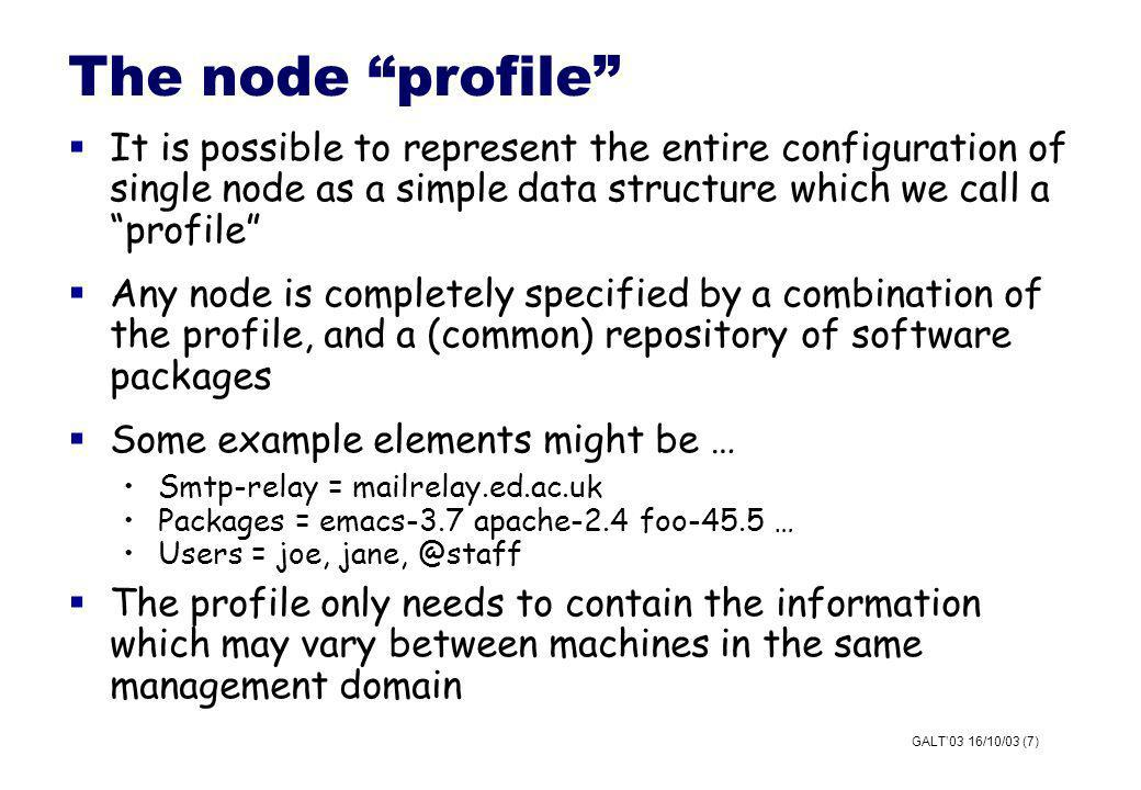 GALT03 16/10/03 (7) The node profile It is possible to represent the entire configuration of single node as a simple data structure which we call a profile Any node is completely specified by a combination of the profile, and a (common) repository of software packages Some example elements might be … Smtp-relay = mailrelay.ed.ac.uk Packages = emacs-3.7 apache-2.4 foo-45.5 … Users = joe, jane, @staff The profile only needs to contain the information which may vary between machines in the same management domain