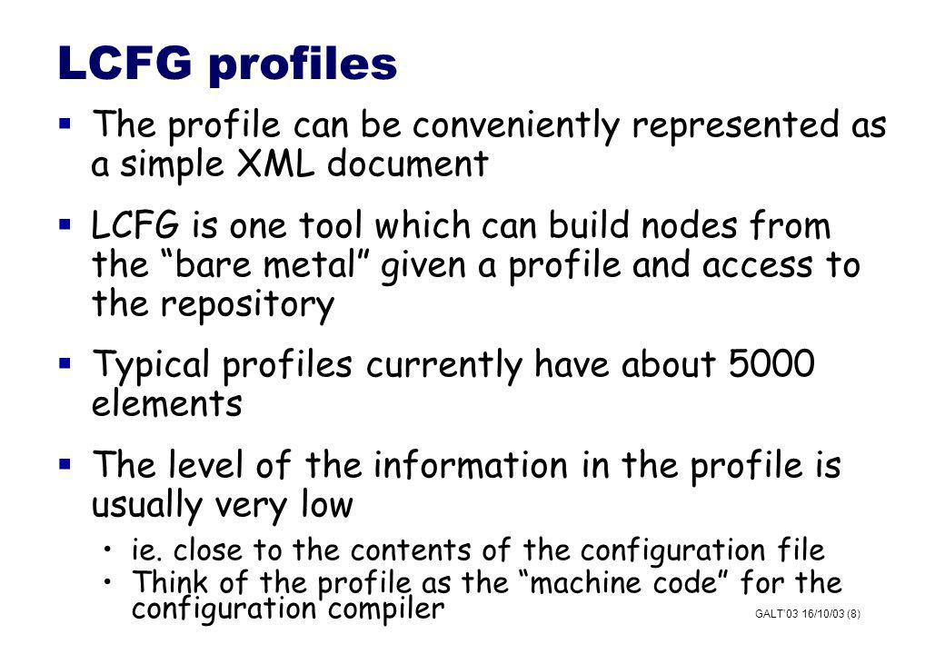 GALT03 16/10/03 (8) LCFG profiles The profile can be conveniently represented as a simple XML document LCFG is one tool which can build nodes from the bare metal given a profile and access to the repository Typical profiles currently have about 5000 elements The level of the information in the profile is usually very low ie.