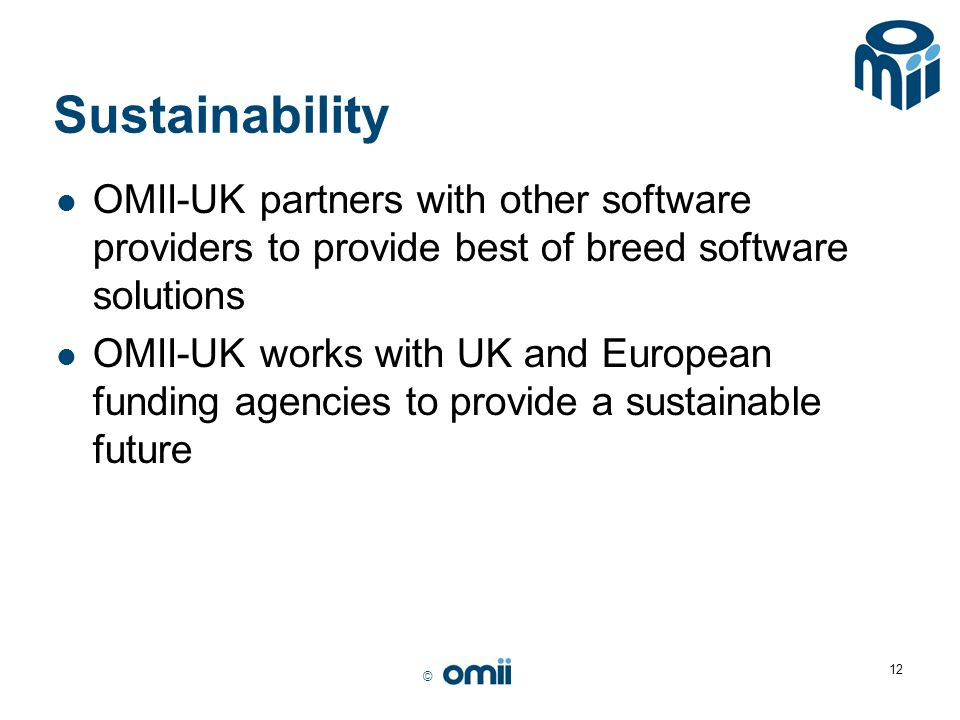 © 12 Sustainability OMII-UK partners with other software providers to provide best of breed software solutions OMII-UK works with UK and European fund