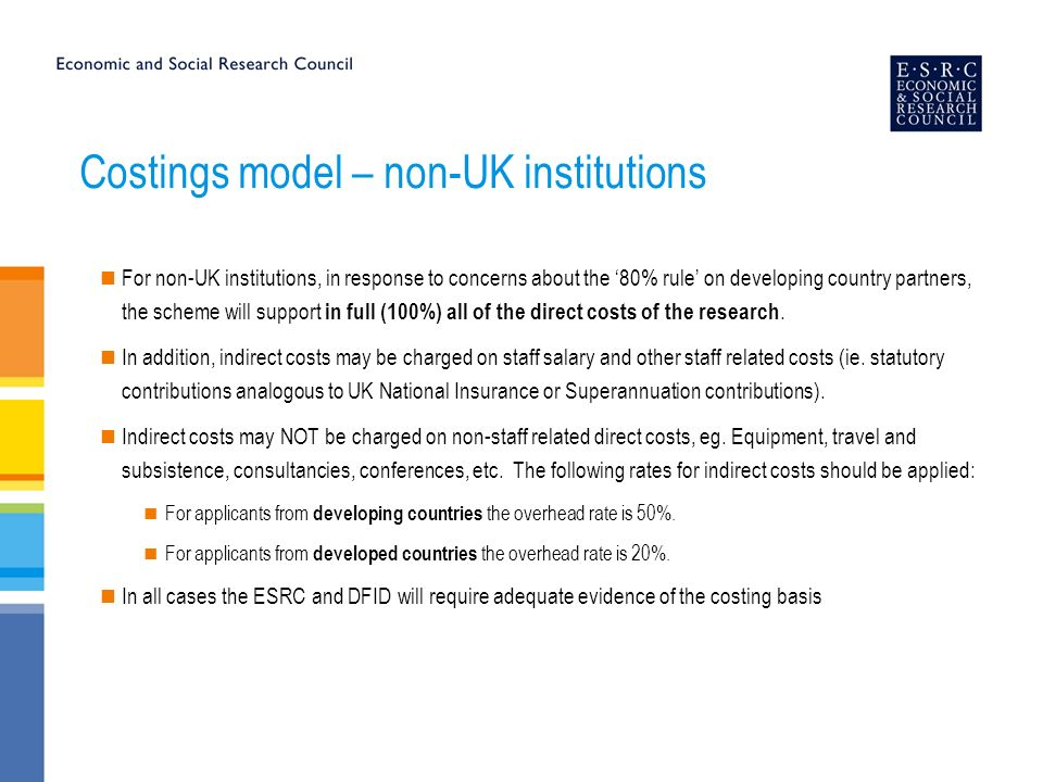 Costings model – non-UK institutions For non-UK institutions, in response to concerns about the 80% rule on developing country partners, the scheme will support in full (100%) all of the direct costs of the research.