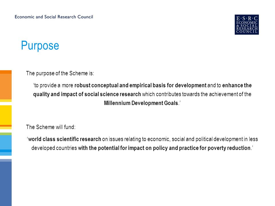 Purpose The purpose of the Scheme is: to provide a more robust conceptual and empirical basis for development and to enhance the quality and impact of social science research which contributes towards the achievement of the Millennium Development Goals.