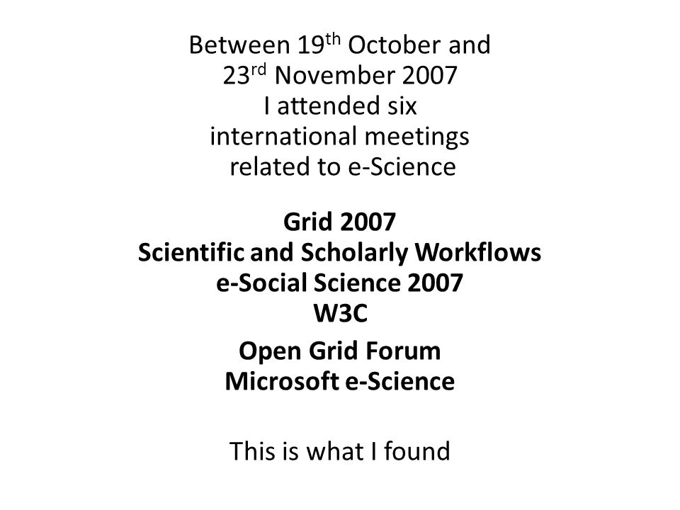 Between 19 th October and 23 rd November 2007 I attended six international meetings related to e-Science Grid 2007 Scientific and Scholarly Workflows e-Social Science 2007 W3C Open Grid Forum Microsoft e-Science This is what I found