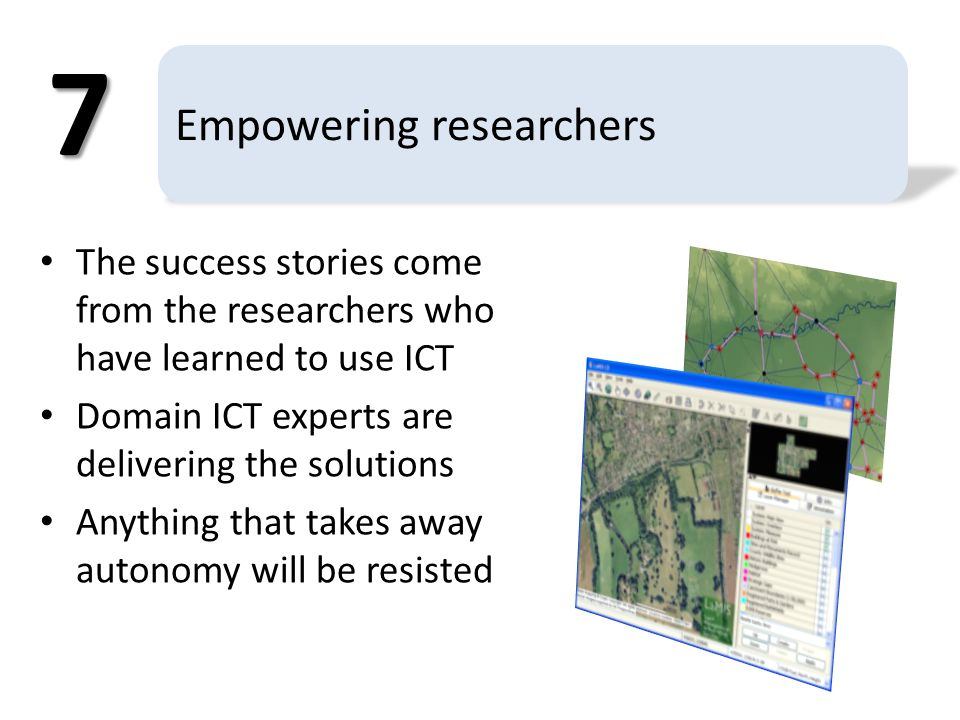 Empowering researchers The success stories come from the researchers who have learned to use ICT Domain ICT experts are delivering the solutions Anything that takes away autonomy will be resisted 7