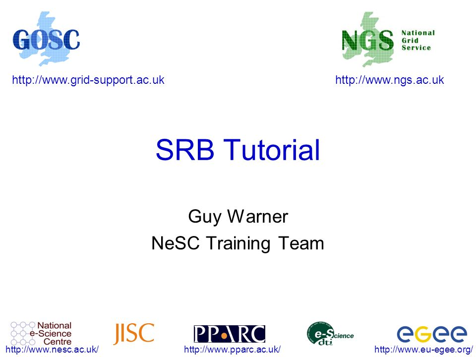 http://www.ngs.ac.ukhttp://www.grid-support.ac.uk http://www.eu-egee.org/http://www.pparc.ac.uk/http://www.nesc.ac.uk/ SRB Tutorial Guy Warner NeSC Training Team
