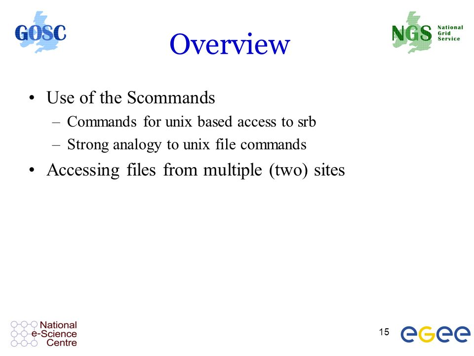 15 Overview Use of the Scommands –Commands for unix based access to srb –Strong analogy to unix file commands Accessing files from multiple (two) sites