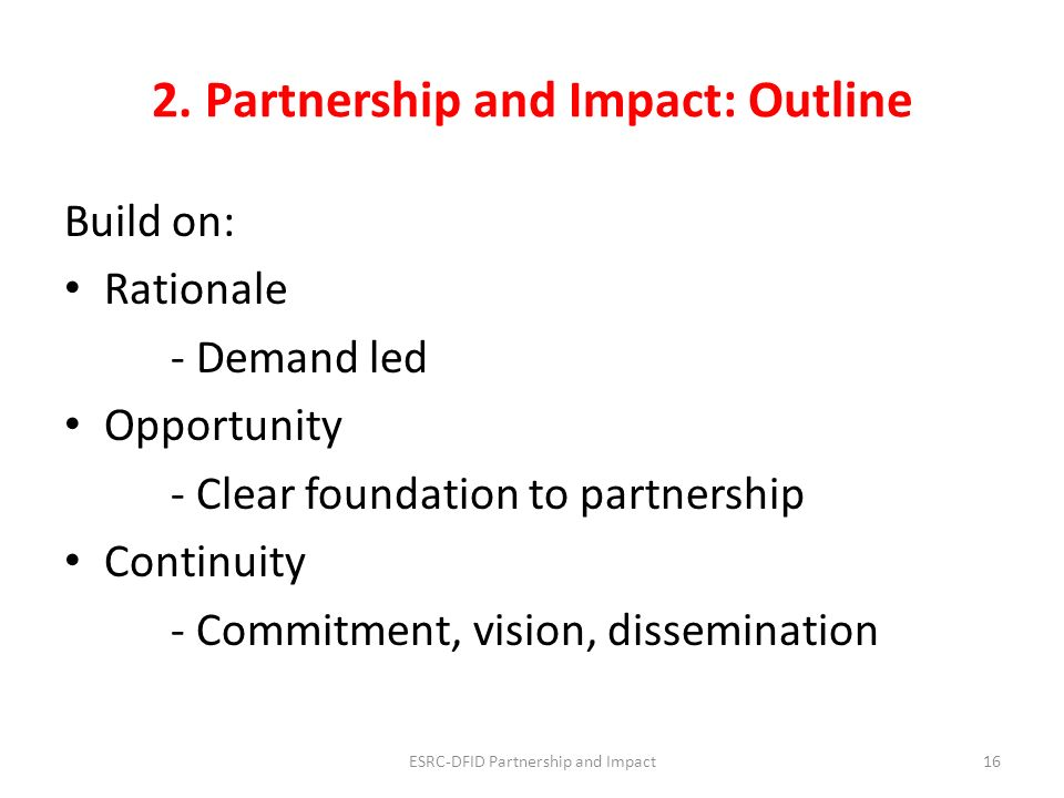 2. Partnership and Impact: Outline Build on: Rationale - Demand led Opportunity - Clear foundation to partnership Continuity - Commitment, vision, dis
