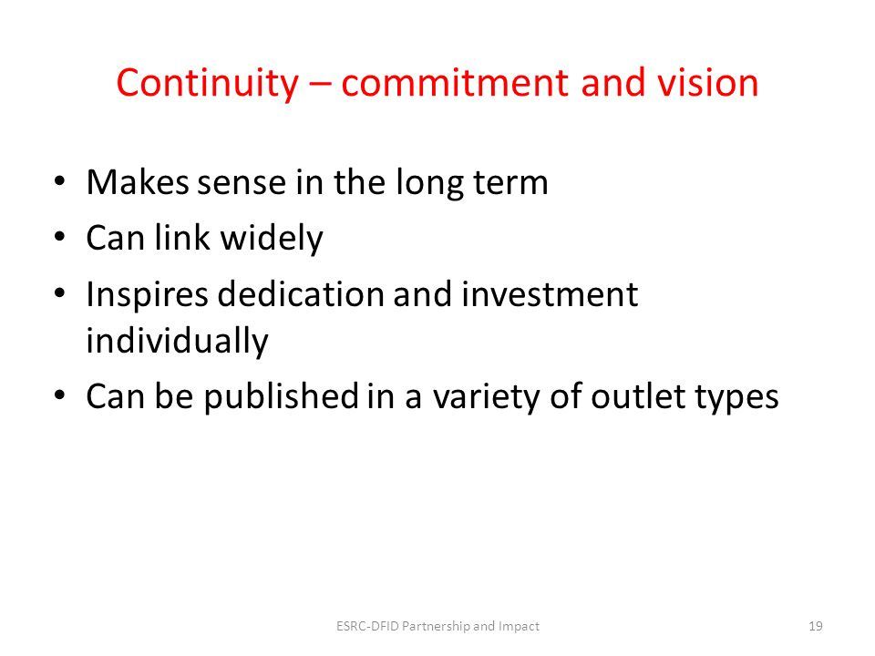 Continuity – commitment and vision Makes sense in the long term Can link widely Inspires dedication and investment individually Can be published in a