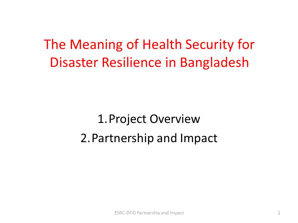 Health Security in Disaster Resilience3 Time Health and Wellbeing Indicator A = Point of disaster B = Lowest point of disaster C = Recovery point at x years Y = Change in (health) indicator due to disaster X = Rate of recovery A Y B X C Theoretical basis: Simplified notion of change in health security through critical incidents