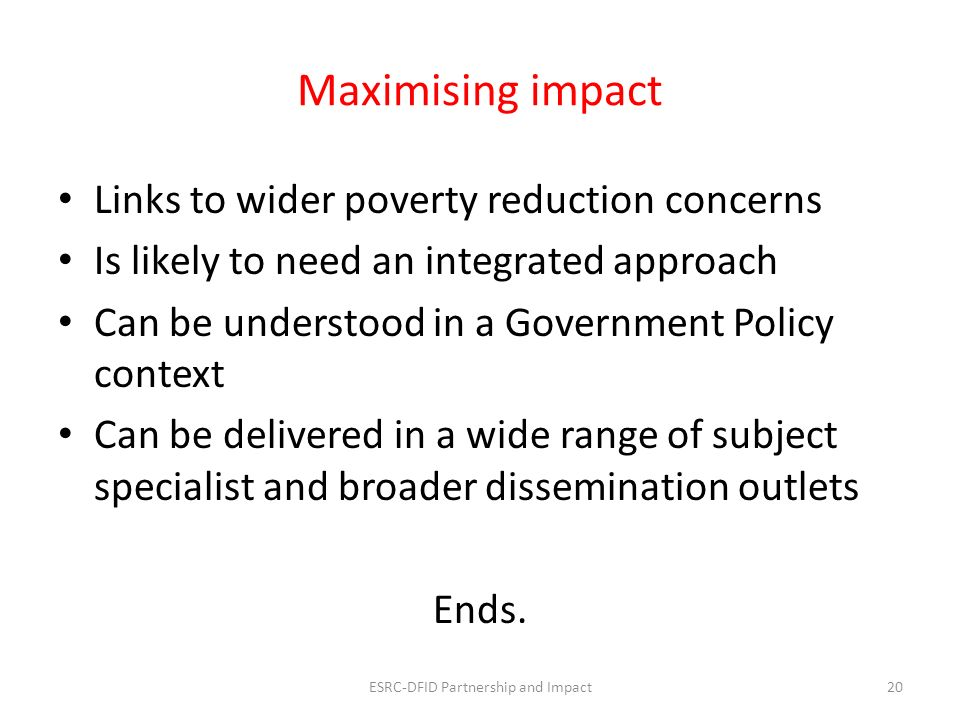 Maximising impact Links to wider poverty reduction concerns Is likely to need an integrated approach Can be understood in a Government Policy context