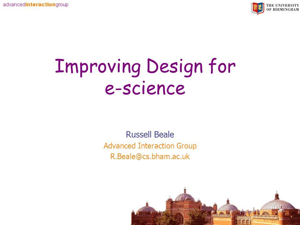 advanced interaction group Improving Design for e-science Russell Beale Advanced Interaction Group R.Beale@cs.bham.ac.uk