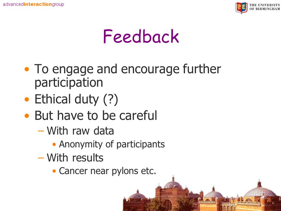 advanced interaction group Feedback To engage and encourage further participation Ethical duty (?) But have to be careful –With raw data Anonymity of