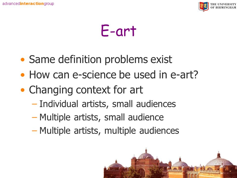 advanced interaction group E-art Same definition problems exist How can e-science be used in e-art? Changing context for art –Individual artists, smal