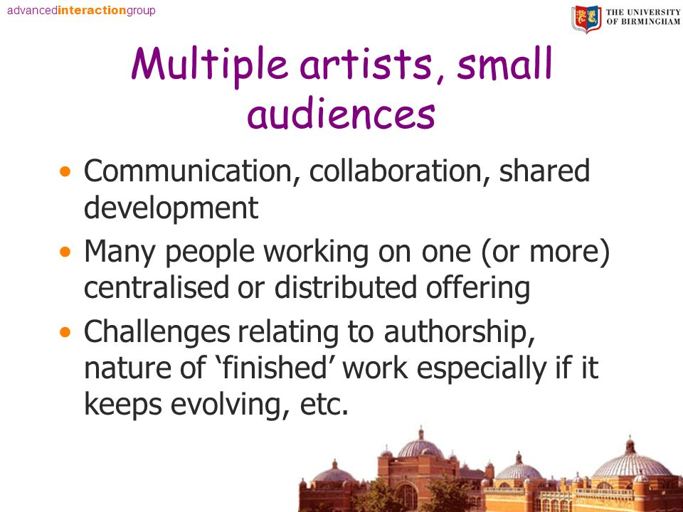advanced interaction group Multiple artists, small audiences Communication, collaboration, shared development Many people working on one (or more) centralised or distributed offering Challenges relating to authorship, nature of finished work especially if it keeps evolving, etc.