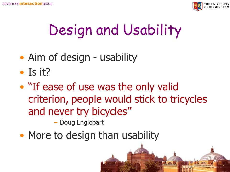advanced interaction group Design and Usability Aim of design - usability Is it? If ease of use was the only valid criterion, people would stick to tr