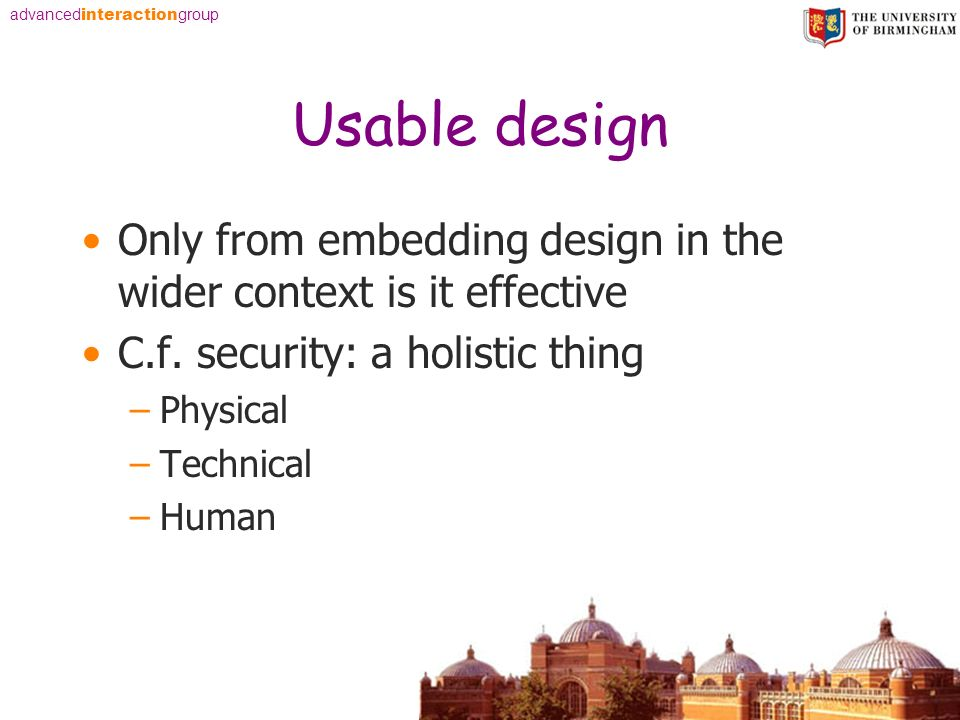 advanced interaction group Usable design Only from embedding design in the wider context is it effective C.f. security: a holistic thing –Physical –Te