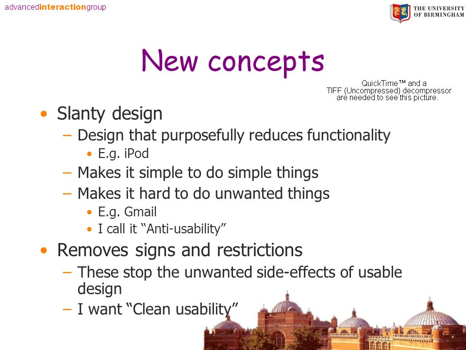 advanced interaction group New concepts Slanty design –Design that purposefully reduces functionality E.g. iPod –Makes it simple to do simple things –