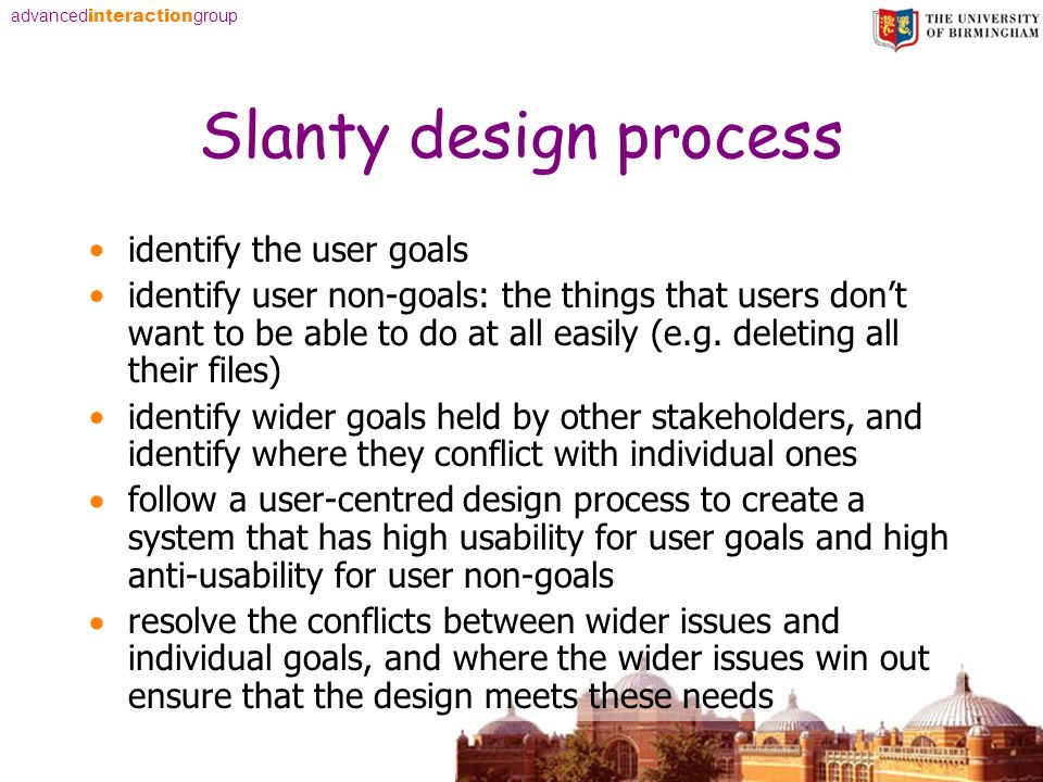 advanced interaction group Slanty design process identify the user goals identify user non-goals: the things that users dont want to be able to do at all easily (e.g.