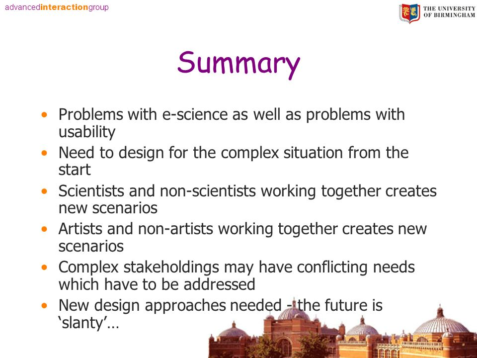 advanced interaction group Summary Problems with e-science as well as problems with usability Need to design for the complex situation from the start Scientists and non-scientists working together creates new scenarios Artists and non-artists working together creates new scenarios Complex stakeholdings may have conflicting needs which have to be addressed New design approaches needed - the future is slanty…