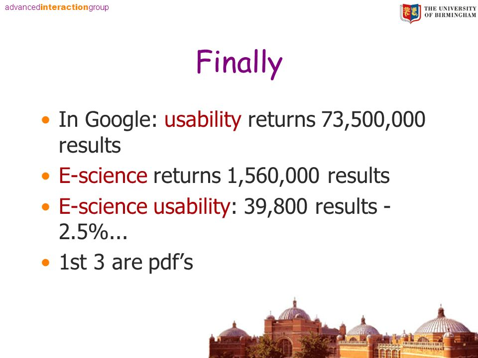 advanced interaction group Finally In Google: usability returns 73,500,000 results E-science returns 1,560,000 results E-science usability: 39,800 results - 2.5%...