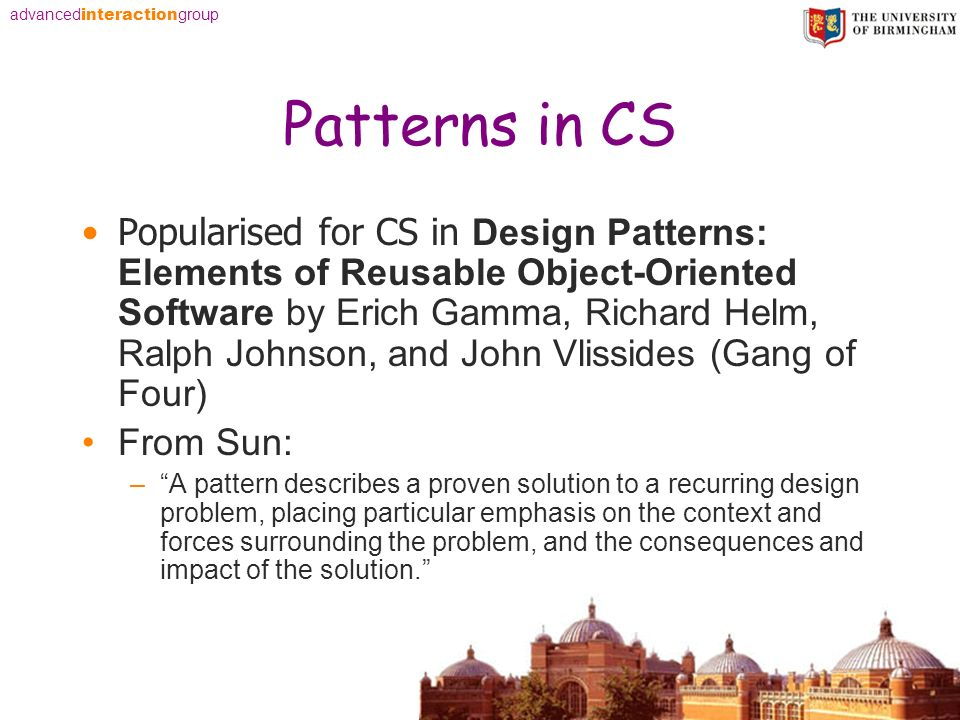 advanced interaction group Patterns in CS Popularised for CS in Design Patterns: Elements of Reusable Object-Oriented Software by Erich Gamma, Richard Helm, Ralph Johnson, and John Vlissides (Gang of Four) From Sun: –A pattern describes a proven solution to a recurring design problem, placing particular emphasis on the context and forces surrounding the problem, and the consequences and impact of the solution.