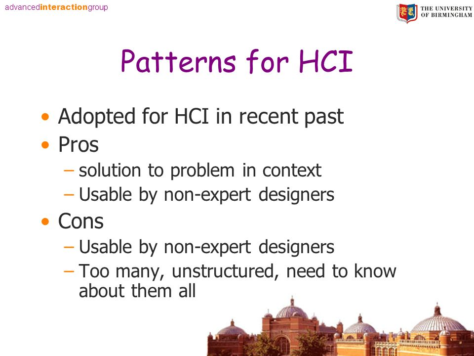 advanced interaction group Patterns for HCI Adopted for HCI in recent past Pros –solution to problem in context –Usable by non-expert designers Cons –