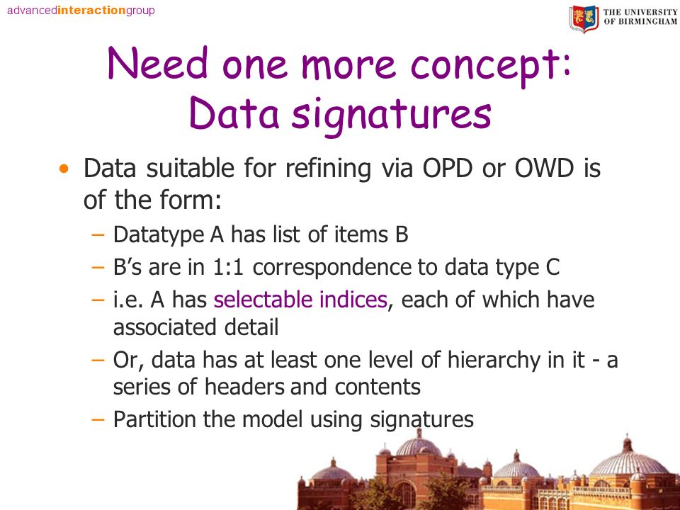 advanced interaction group Need one more concept: Data signatures Data suitable for refining via OPD or OWD is of the form: –Datatype A has list of items B –Bs are in 1:1 correspondence to data type C –i.e.
