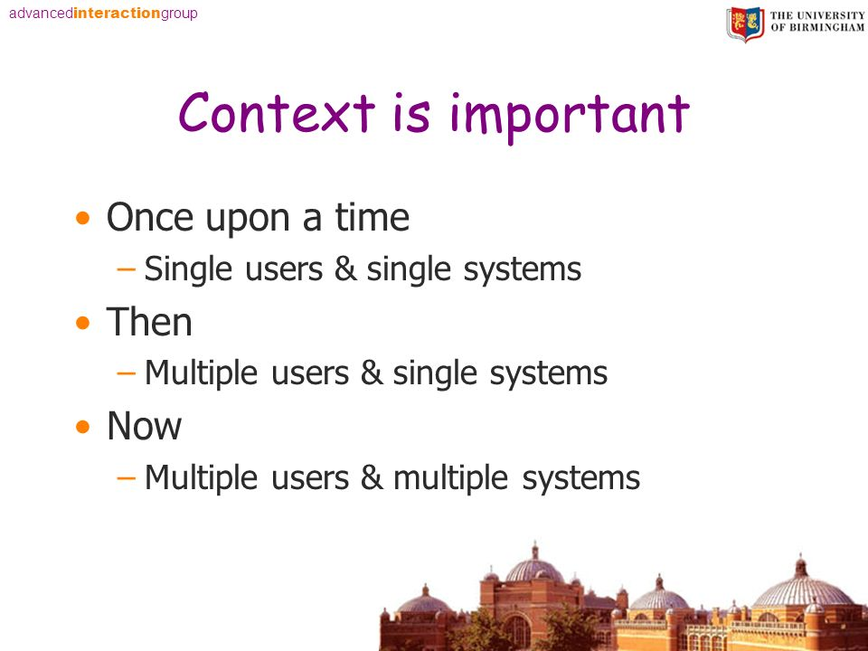 advanced interaction group Context is important Once upon a time –Single users & single systems Then –Multiple users & single systems Now –Multiple us