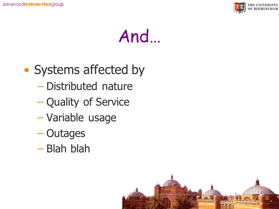 advanced interaction group And… Systems affected by –Distributed nature –Quality of Service –Variable usage –Outages –Blah blah