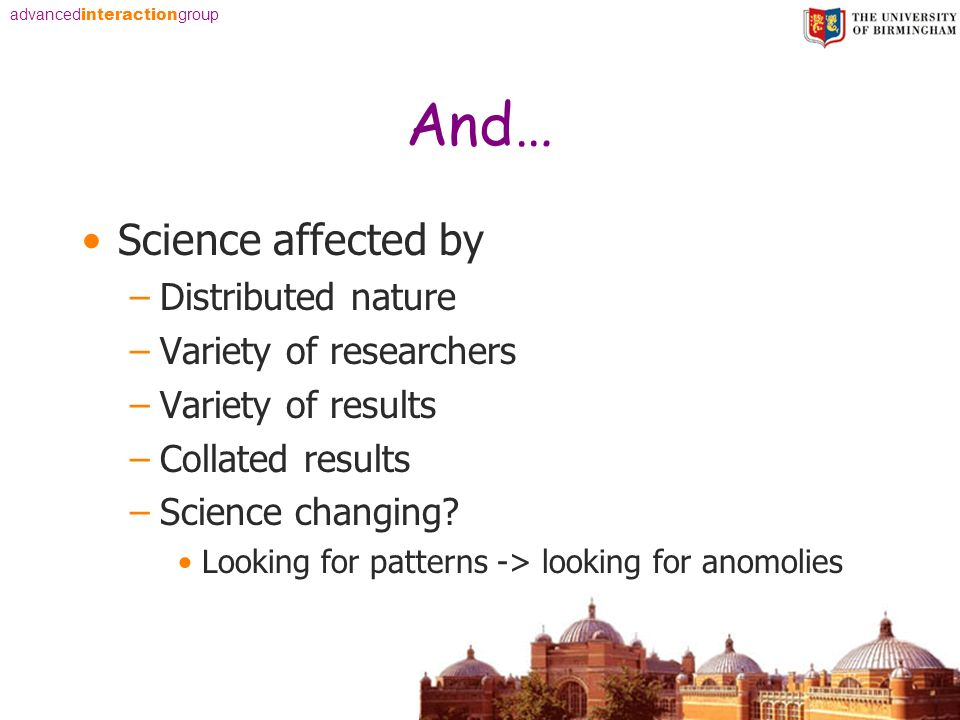advanced interaction group And… Science affected by –Distributed nature –Variety of researchers –Variety of results –Collated results –Science changing.