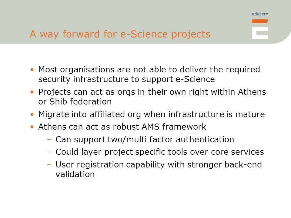 A way forward for e-Science projects Most organisations are not able to deliver the required security infrastructure to support e-Science Projects can act as orgs in their own right within Athens or Shib federation Migrate into affiliated org when infrastructure is mature Athens can act as robust AMS framework –Can support two/multi factor authentication –Could layer project specific tools over core services –User registration capability with stronger back-end validation