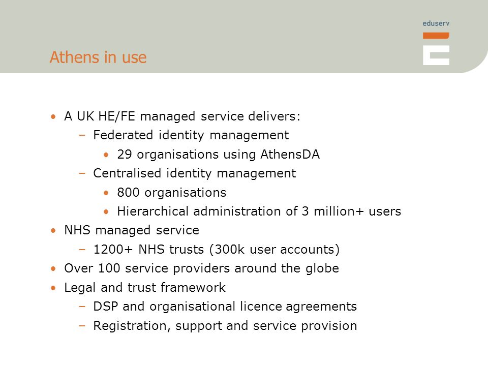 Athens in use A UK HE/FE managed service delivers: –Federated identity management 29 organisations using AthensDA –Centralised identity management 800 organisations Hierarchical administration of 3 million+ users NHS managed service –1200+ NHS trusts (300k user accounts) Over 100 service providers around the globe Legal and trust framework –DSP and organisational licence agreements –Registration, support and service provision