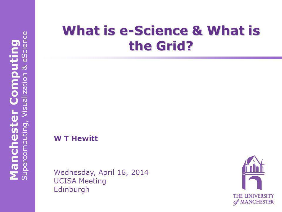 Manchester Computing Supercomputing, Visualization & eScience W T Hewitt Wednesday, April 16, 2014 UCISA Meeting Edinburgh What is e-Science & What is the Grid