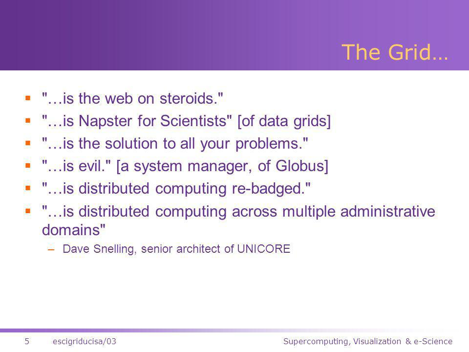 Supercomputing, Visualization & e-Science5escigriducisa/03 The Grid… …is the web on steroids. …is Napster for Scientists [of data grids] …is the solution to all your problems. …is evil. [a system manager, of Globus] …is distributed computing re-badged. …is distributed computing across multiple administrative domains –Dave Snelling, senior architect of UNICORE