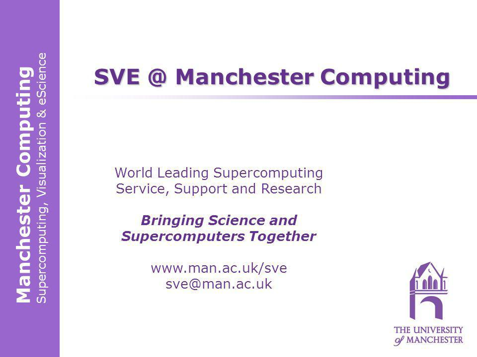 Manchester Computing Supercomputing, Visualization & eScience World Leading Supercomputing Service, Support and Research Bringing Science and Supercomputers Together www.man.ac.uk/sve sve@man.ac.uk SVE @ Manchester Computing