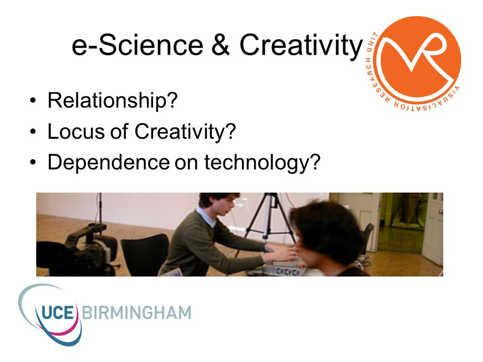 e-Science & Creativity Relationship? Locus of Creativity? Dependence on technology?
